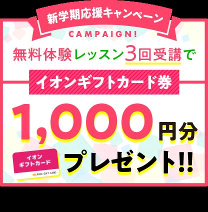 新学期応援キャンペーン!無料体験レッスン3回受講で、イオンギフトカード1,000円分プレゼント!!※対象:3回の体験レッスン終了後、アンケートにお答えいただいた方 ※キャンペーン内容は予告なく終了、変更する場合があります。